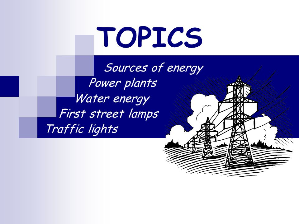 TOPICS Sources of energy Power plants Water energy First street lamps Traffic lights