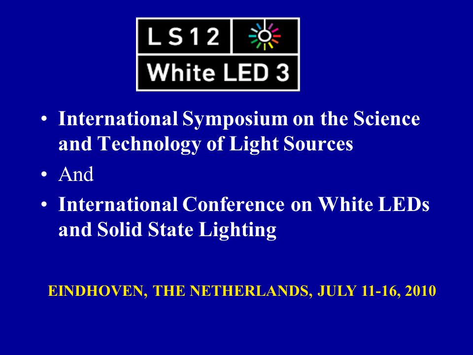 International Symposium on the Science and Technology of Light Sources And International Conference on White LEDs and Solid State Lighting EINDHOVEN, THE NETHERLANDS, JULY 11-16, 2010