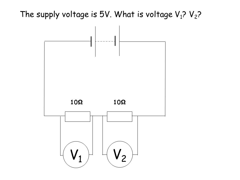 The supply voltage is 10V. What is voltage V 1 ? V 2 ? V1V1 V2V2 10 Ω