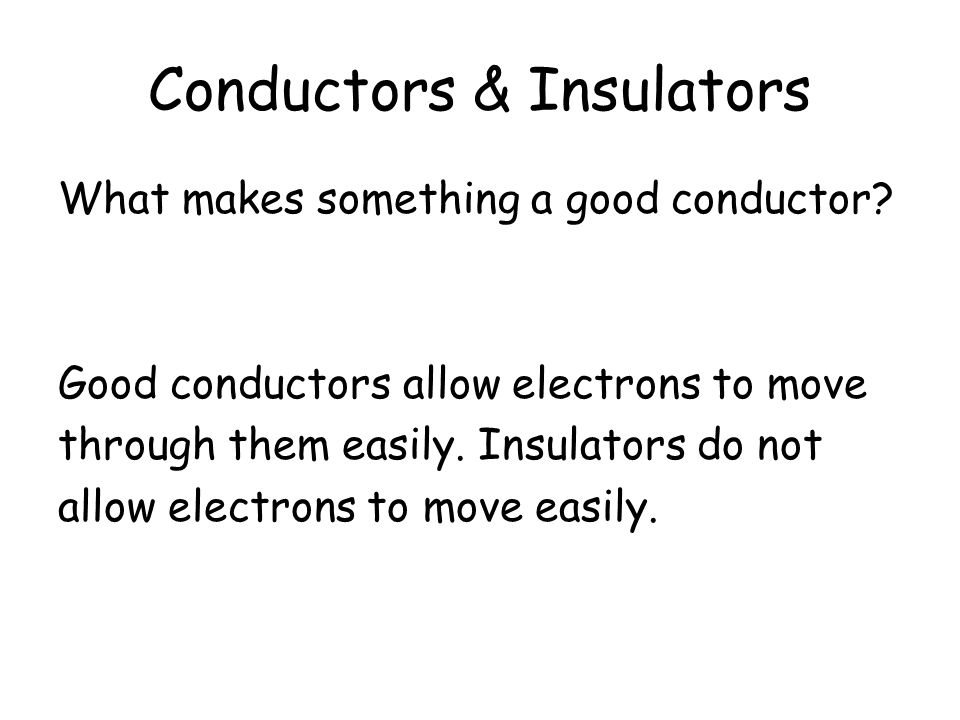 What is an insulator? Name some conductors and insulators What makes them effective conductors / insulators? What is a conductor?