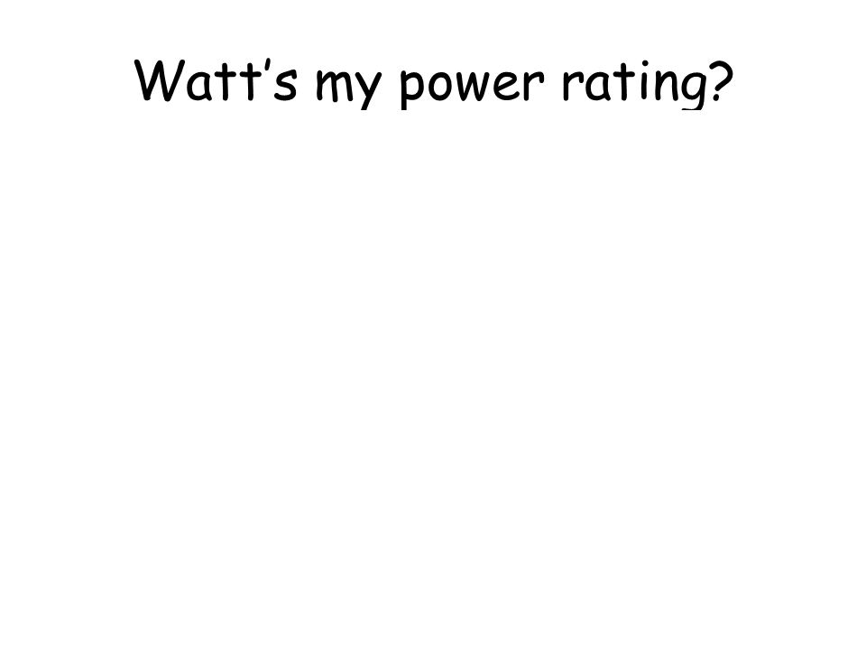 Watts my power rating? 500 W, 150 W, 1200 W, 100 W, 3000 W, 300 W, 800 W, 1500 W, 30 W, 60 W, 11 W