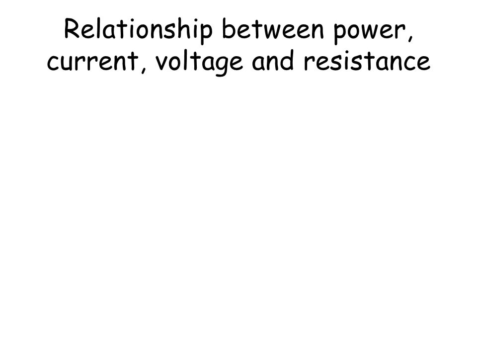 Relationship between power, current, voltage and resistance Our experiments showed that
