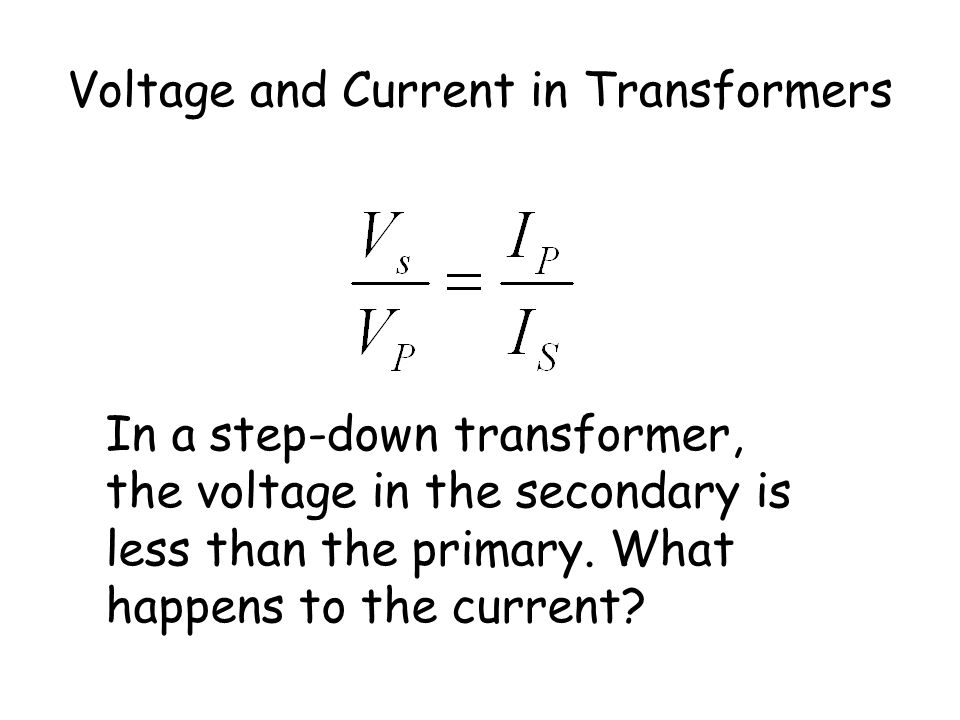 Voltage and Current in Transformers The current in the coils is in the reverse ratio to the voltage therefore as voltage increases, current decreases.