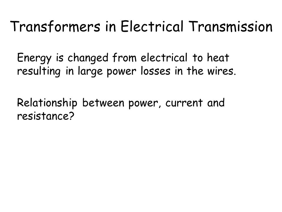 Transformers in Electrical Transmission What happens as current flows through the wires? The length of the wires means large resistance and hence heat