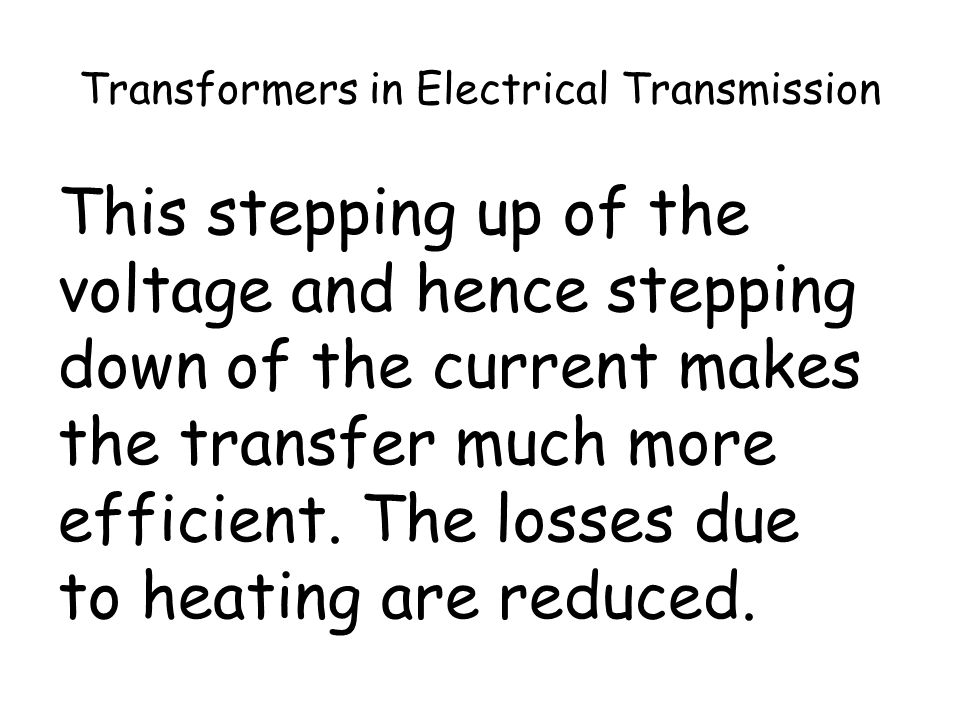 Transformers in Electrical Transmission As voltage stepped up, current stepped down by the same factor. And since by reducing current the power losses