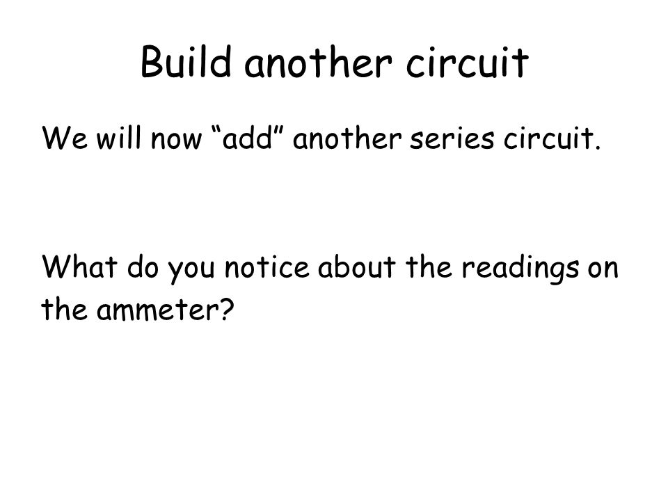 Build another circuit We will now take one of your series circuits, and add it to someone elses. Another ammeter has been added. What do you notice ab