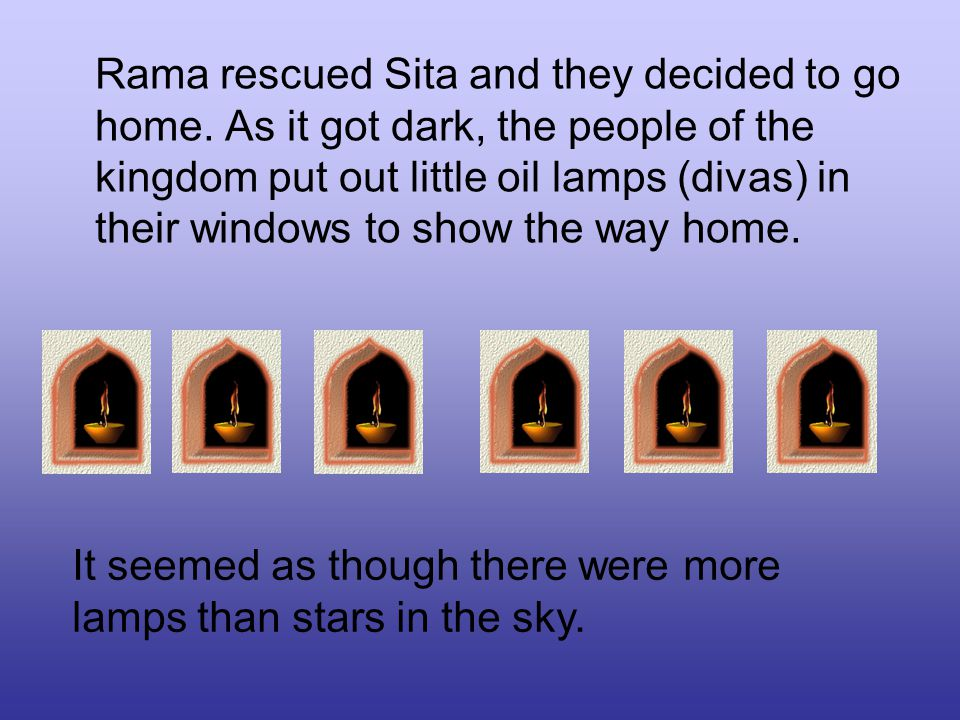 Rama rescued Sita and they decided to go home. As it got dark, the people of the kingdom put out little oil lamps (divas) in their windows to show the