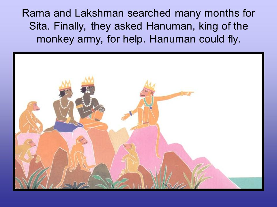 Rama and Lakshman searched many months for Sita. Finally, they asked Hanuman, king of the monkey army, for help. Hanuman could fly.