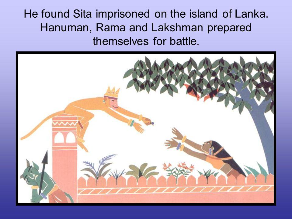 He found Sita imprisoned on the island of Lanka. Hanuman, Rama and Lakshman prepared themselves for battle.