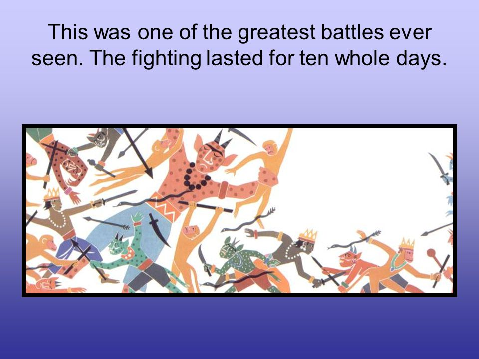 This was one of the greatest battles ever seen. The fighting lasted for ten whole days.