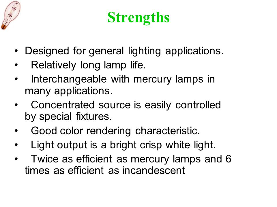 Strengths Designed for general lighting applications. Relatively long lamp life. Interchangeable with mercury lamps in many applications. Concentrated