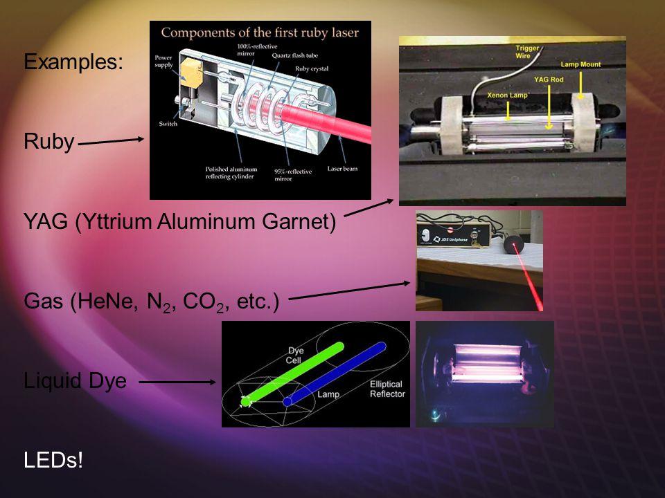 Examples: Ruby YAG (Yttrium Aluminum Garnet) Gas (HeNe, N 2, CO 2, etc.) Liquid Dye LEDs!
