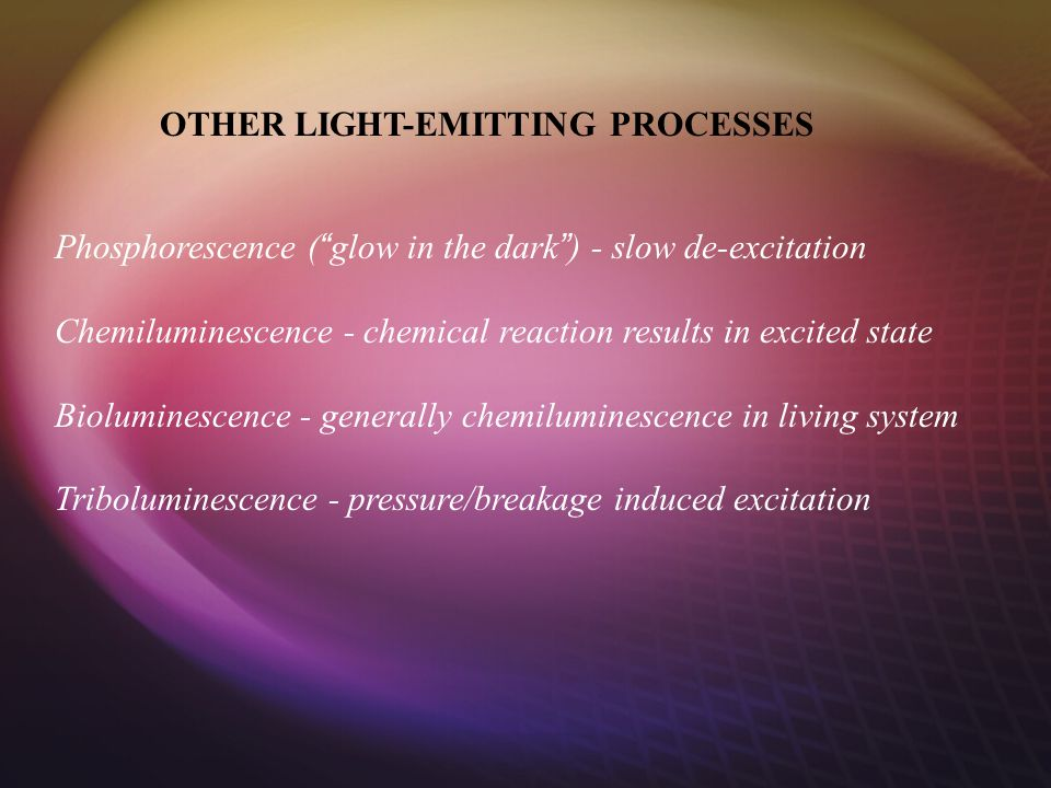 OTHER LIGHT-EMITTING PROCESSES Phosphorescence ( glow in the dark ) - slow de-excitation Chemiluminescence - chemical reaction results in excited state Bioluminescence - generally chemiluminescence in living system Triboluminescence - pressure/breakage induced excitation