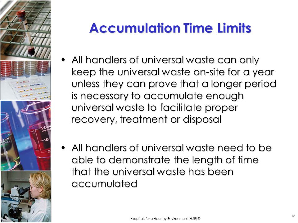 Hospitals for a Healthy Environment (H2E) © 18 Accumulation Time Limits All handlers of universal waste can only keep the universal waste on-site for a year unless they can prove that a longer period is necessary to accumulate enough universal waste to facilitate proper recovery, treatment or disposalAll handlers of universal waste can only keep the universal waste on-site for a year unless they can prove that a longer period is necessary to accumulate enough universal waste to facilitate proper recovery, treatment or disposal All handlers of universal waste need to be able to demonstrate the length of time that the universal waste has been accumulatedAll handlers of universal waste need to be able to demonstrate the length of time that the universal waste has been accumulated