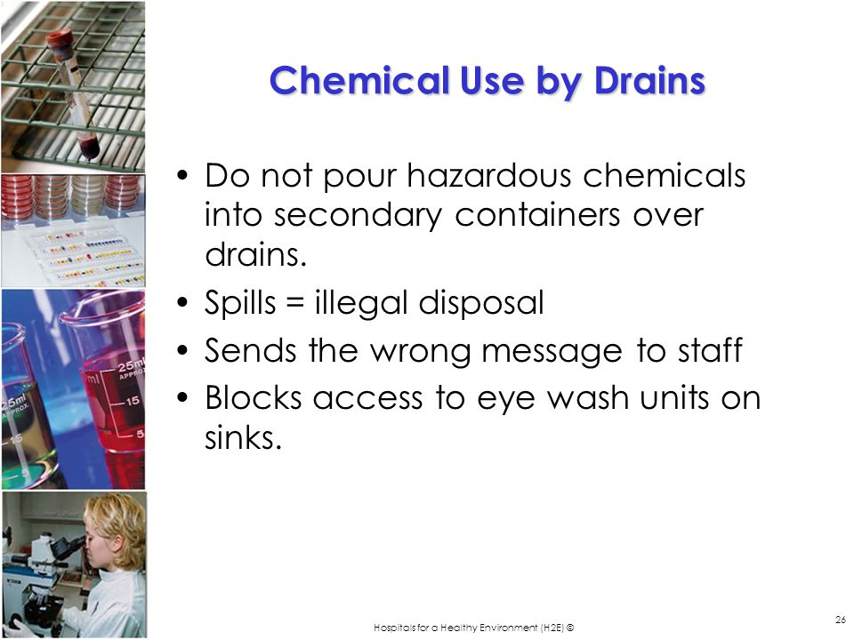 Hospitals for a Healthy Environment (H2E) © 26 Chemical Use by Drains Do not pour hazardous chemicals into secondary containers over drains. Spills =