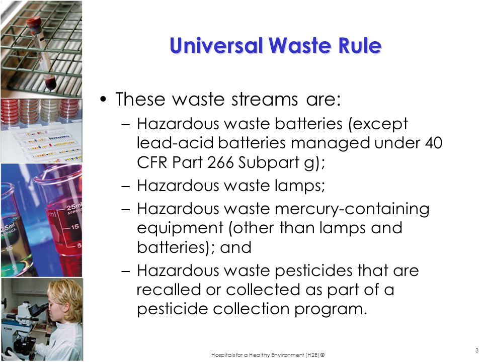 Hospitals for a Healthy Environment (H2E) © 3 Universal Waste Rule These waste streams are: –Hazardous waste batteries (except lead-acid batteries managed under 40 CFR Part 266 Subpart g); –Hazardous waste lamps; –Hazardous waste mercury-containing equipment (other than lamps and batteries); and –Hazardous waste pesticides that are recalled or collected as part of a pesticide collection program.
