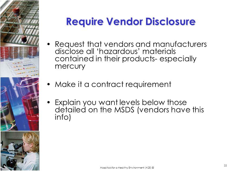 Hospitals for a Healthy Environment (H2E) © 33 Require Vendor Disclosure Request that vendors and manufacturers disclose all hazardous materials conta