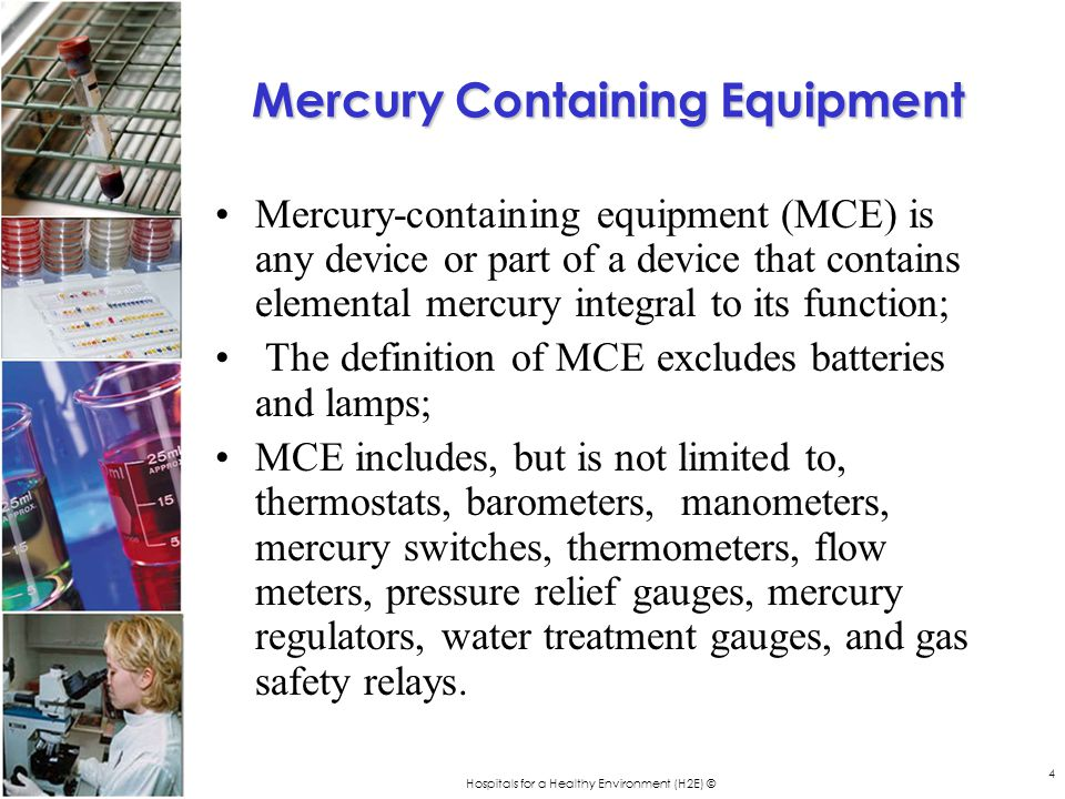 Hospitals for a Healthy Environment (H2E) © 4 Mercury Containing Equipment Mercury-containing equipment (MCE) is any device or part of a device that contains elemental mercury integral to its function; The definition of MCE excludes batteries and lamps; MCE includes, but is not limited to, thermostats, barometers, manometers, mercury switches, thermometers, flow meters, pressure relief gauges, mercury regulators, water treatment gauges, and gas safety relays.