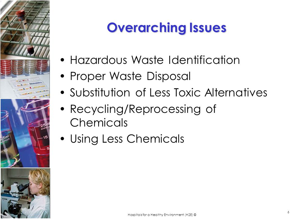 Hospitals for a Healthy Environment (H2E) © 6 Overarching Issues Hazardous Waste Identification Proper Waste Disposal Substitution of Less Toxic Alternatives Recycling/Reprocessing of Chemicals Using Less Chemicals