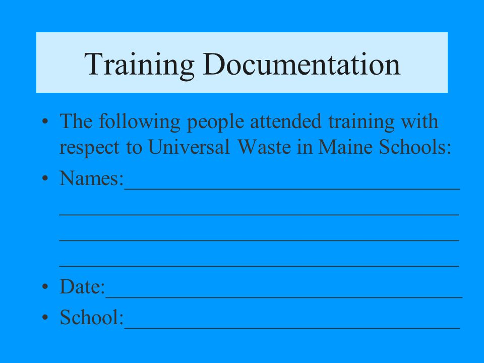 Training Requirements Train employees and contractors who handle universal waste Training has to be once during employment, not yearly Maintain training documentation