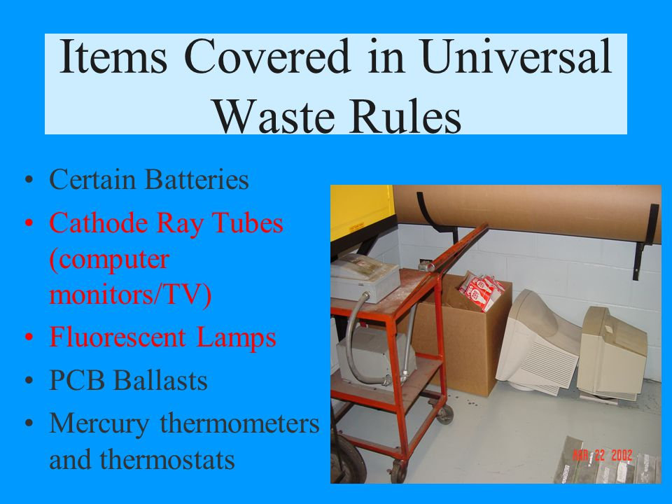 Maine DEP regulates waste fluorescent bulbs, waste computer monitors, old light ballasts, and mercury in our schools. They are all called universal wa