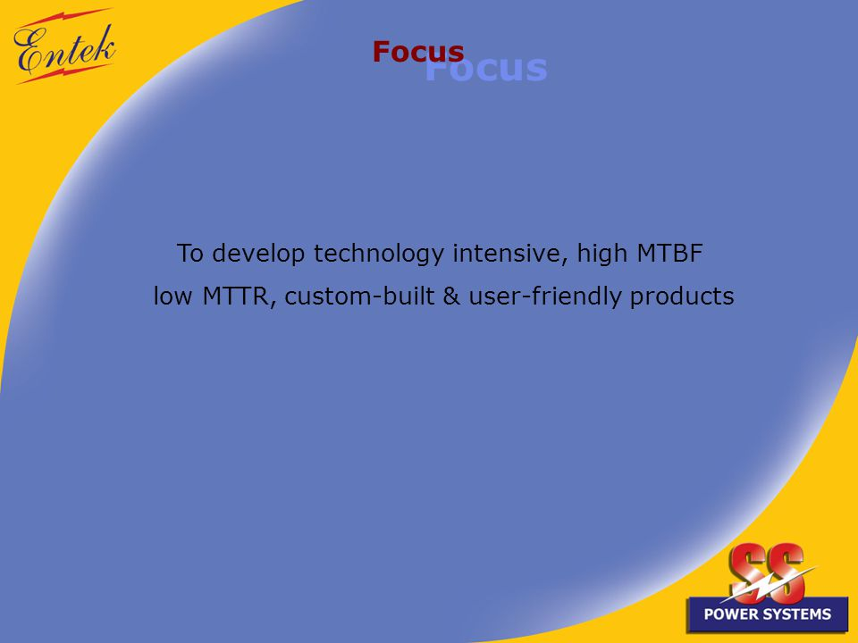 To develop technology intensive, high MTBF low MTTR, custom-built & user-friendly products Focus