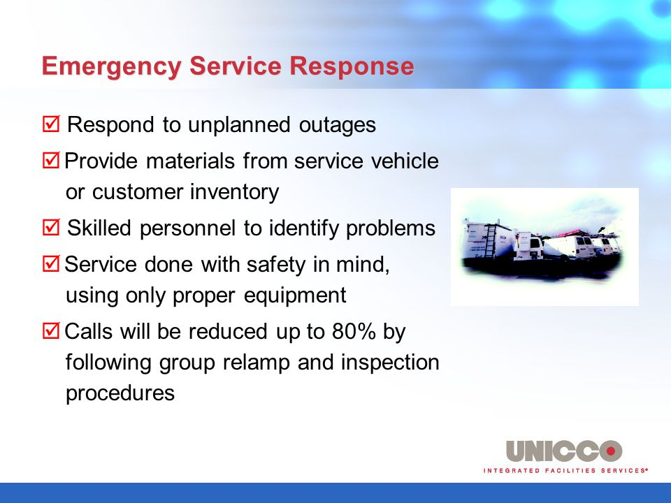 Emergency Service Response Respond to unplanned outages Provide materials from service vehicle or customer inventory Skilled personnel to identify problems Service done with safety in mind, using only proper equipment Calls will be reduced up to 80% by following group relamp and inspection procedures