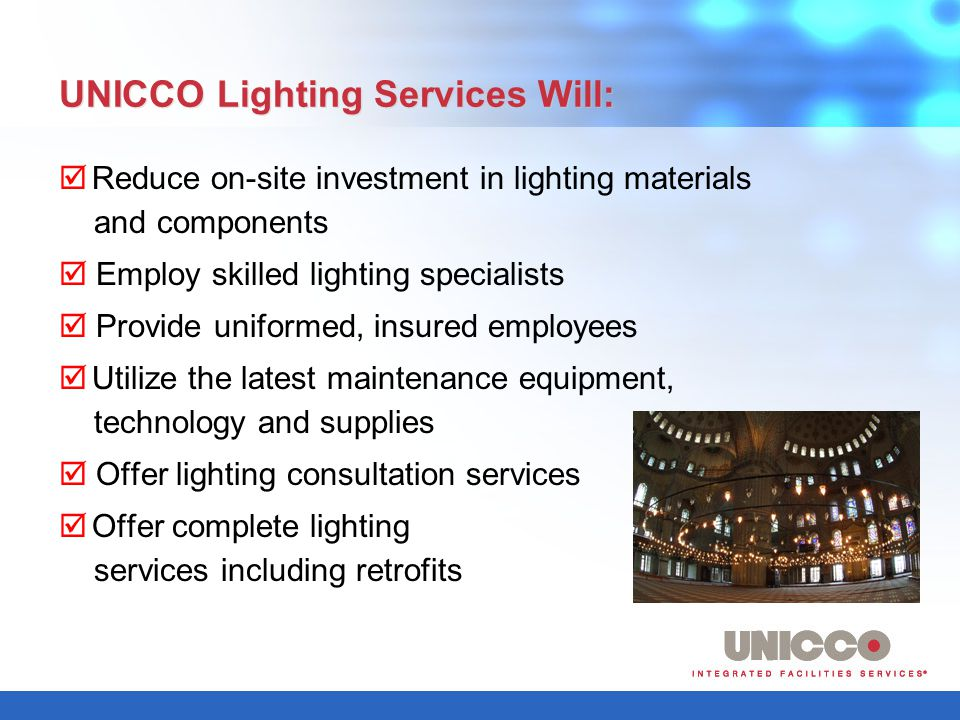 UNICCO Lighting Services Will: Reduce on-site investment in lighting materials and components Employ skilled lighting specialists Provide uniformed, insured employees Utilize the latest maintenance equipment, technology and supplies Offer lighting consultation services Offer complete lighting services including retrofits