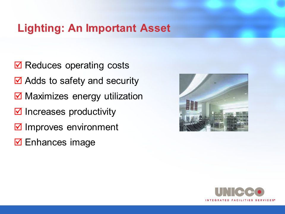 UNICCO Lighting Services Will: Plan and set up a group relamp Regularly inspect your lighting system Respond to emergencies and outage work orders promptly Calculate most economic relamp intervals Offer one-time or amortized payments Schedule work when it is convenient for you