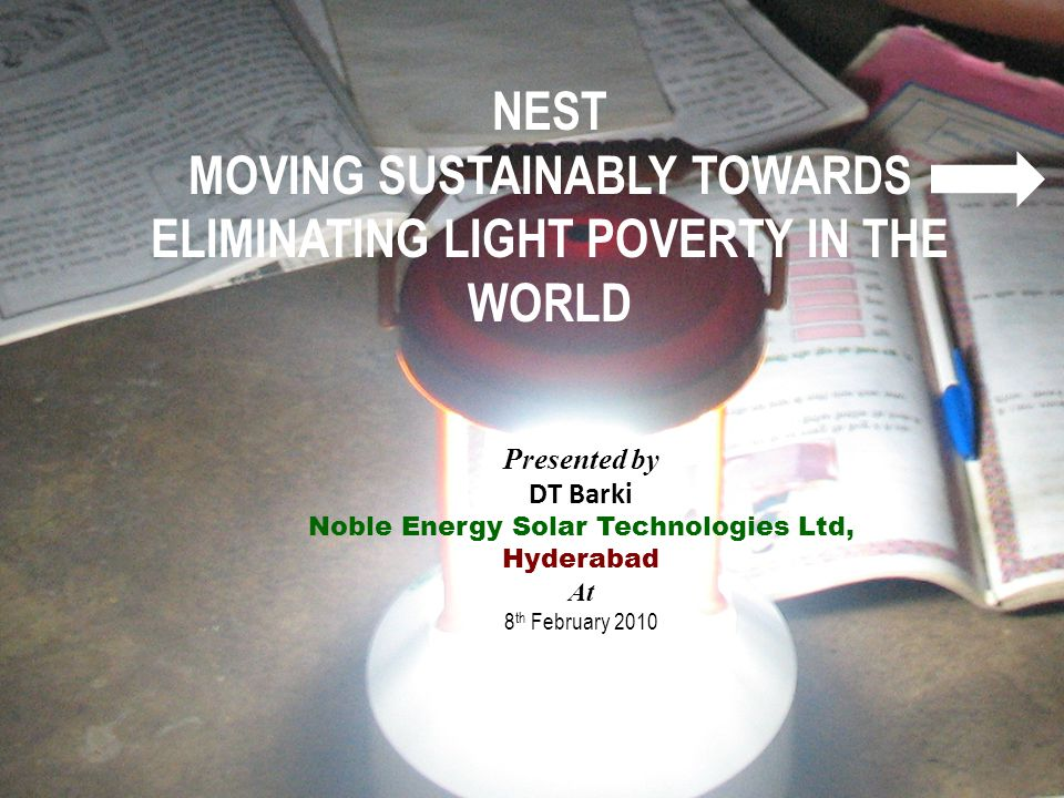 1 NEST MOVING SUSTAINABLY TOWARDS ELIMINATING LIGHT POVERTY IN THE WORLD Presented by DT Barki Noble Energy Solar Technologies Ltd, Hyderabad At 8 th