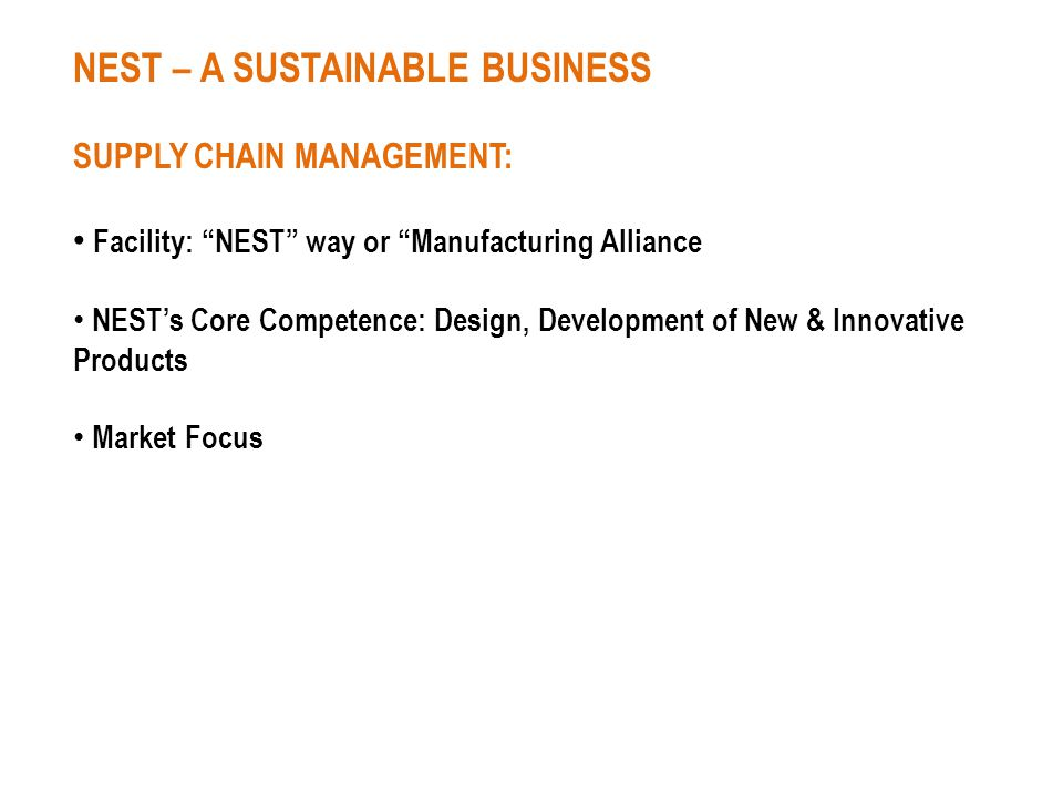 NEST – A SUSTAINABLE BUSINESS SUPPLY CHAIN MANAGEMENT: Facility: NEST way or Manufacturing Alliance NESTs Core Competence: Design, Development of New