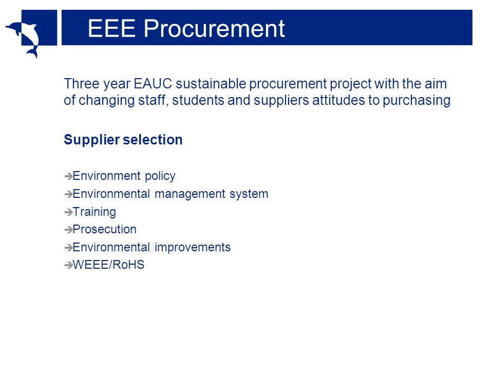 EEE Procurement Three year EAUC sustainable procurement project with the aim of changing staff, students and suppliers attitudes to purchasing Supplier selection Environment policy Environmental management system Training Prosecution Environmental improvements WEEE/RoHS