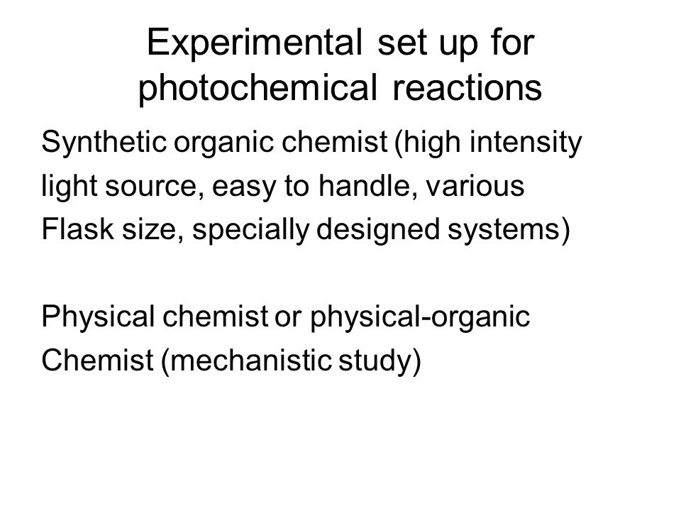 Experimental set up for photochemical reactions Synthetic organic chemist (high intensity light source, easy to handle, various Flask size, specially designed systems) Physical chemist or physical-organic Chemist (mechanistic study)