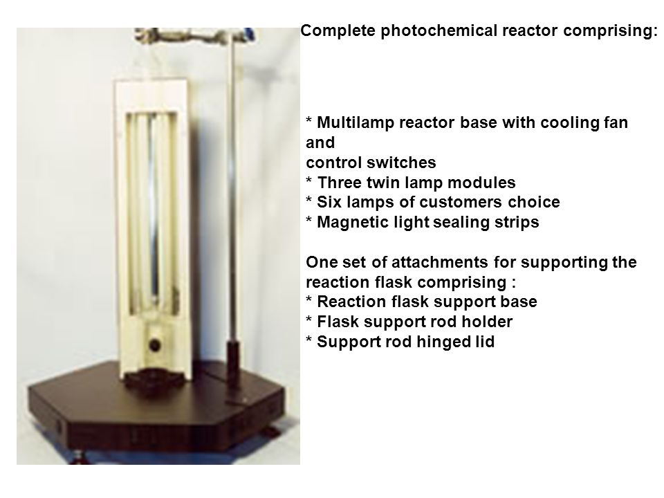 Complete photochemical reactor comprising: * Multilamp reactor base with cooling fan and control switches * Three twin lamp modules * Six lamps of customers choice * Magnetic light sealing strips One set of attachments for supporting the reaction flask comprising : * Reaction flask support base * Flask support rod holder * Support rod hinged lid