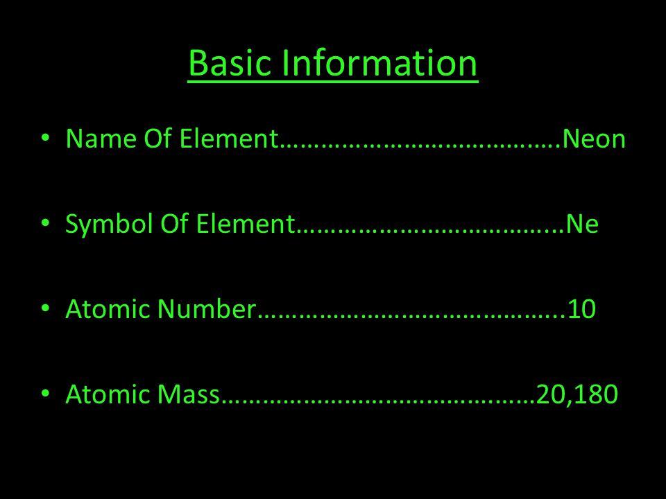 Basic Information Name Of Element……………………………….….Neon Symbol Of Element………………………………...Ne Atomic Number……………………………………...10 Atomic Mass………………………………….……20,180