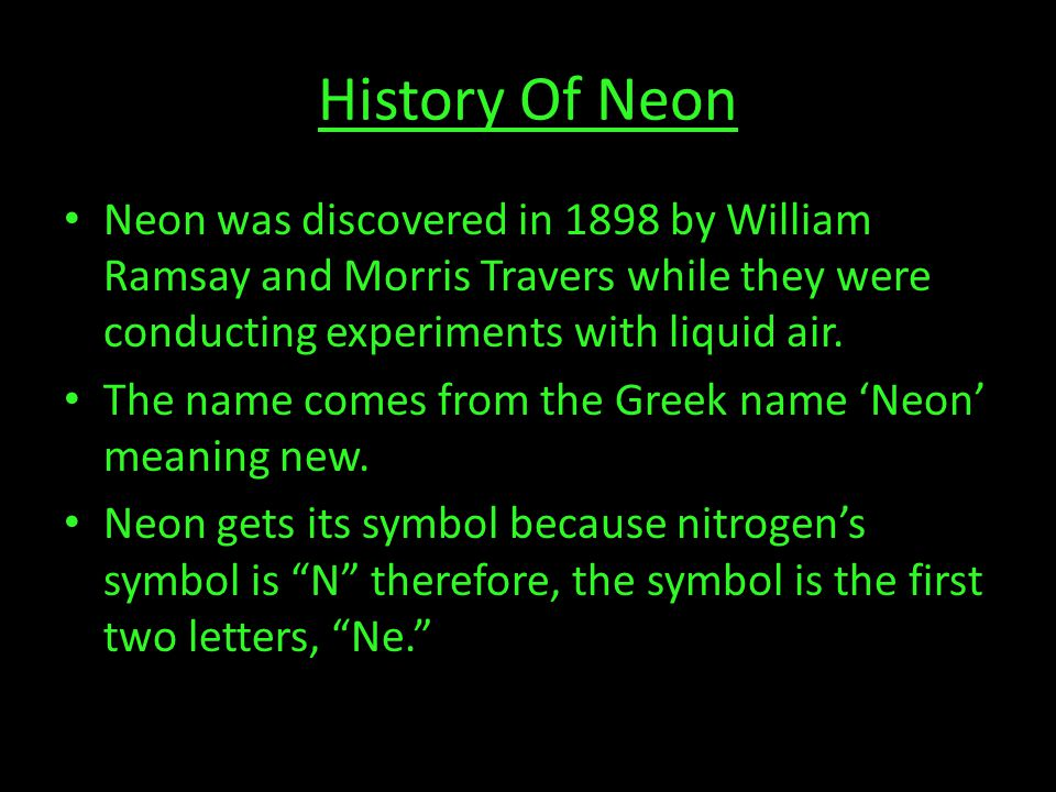 History Of Neon Neon was discovered in 1898 by William Ramsay and Morris Travers while they were conducting experiments with liquid air.