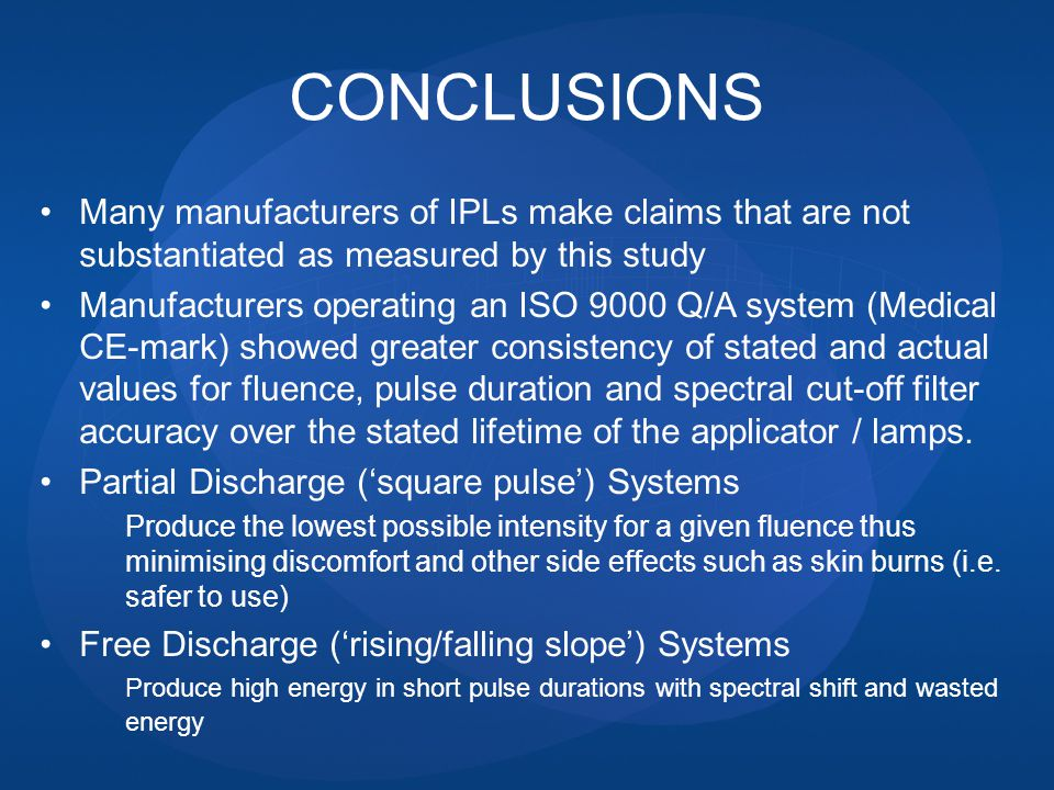 CONCLUSIONS Many manufacturers of IPLs make claims that are not substantiated as measured by this study Manufacturers operating an ISO 9000 Q/A system (Medical CE-mark) showed greater consistency of stated and actual values for fluence, pulse duration and spectral cut-off filter accuracy over the stated lifetime of the applicator / lamps.