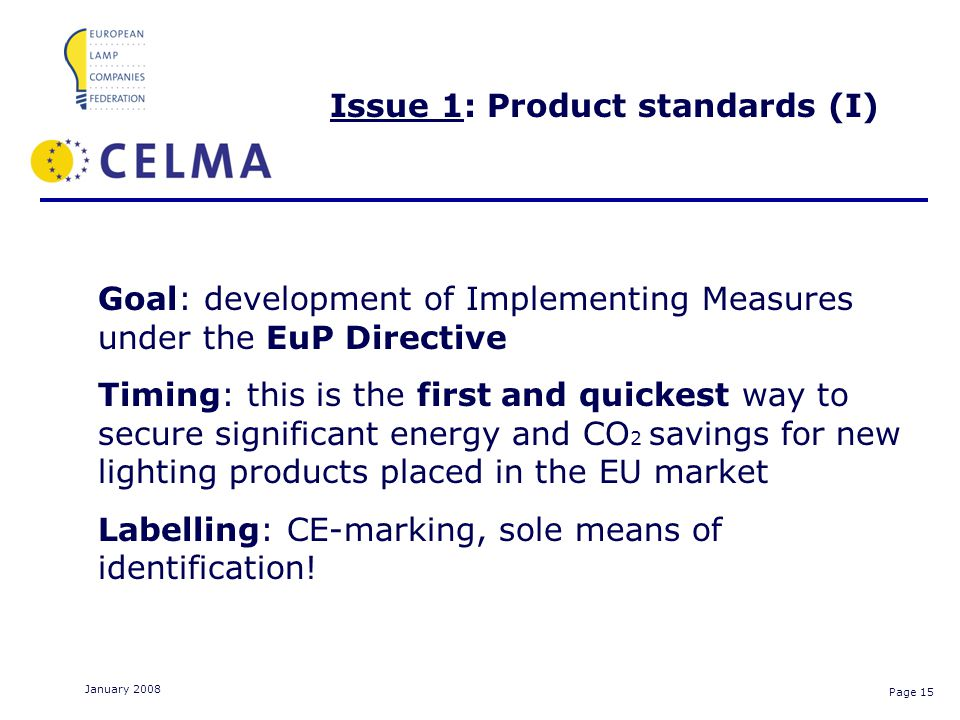 Page 15 January 2008 Issue 1: Product standards (I) Goal: development of Implementing Measures under the EuP Directive Timing: this is the first and quickest way to secure significant energy and CO 2 savings for new lighting products placed in the EU market Labelling: CE-marking, sole means of identification!