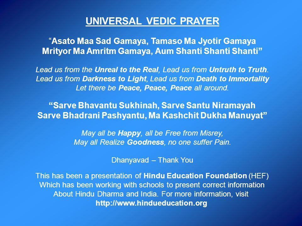 UNIVERSAL VEDIC PRAYERAsato Maa Sad Gamaya, Tamaso Ma Jyotir Gamaya Mrityor Ma Amritm Gamaya, Aum Shanti Shanti Shanti Lead us from the Unreal to the