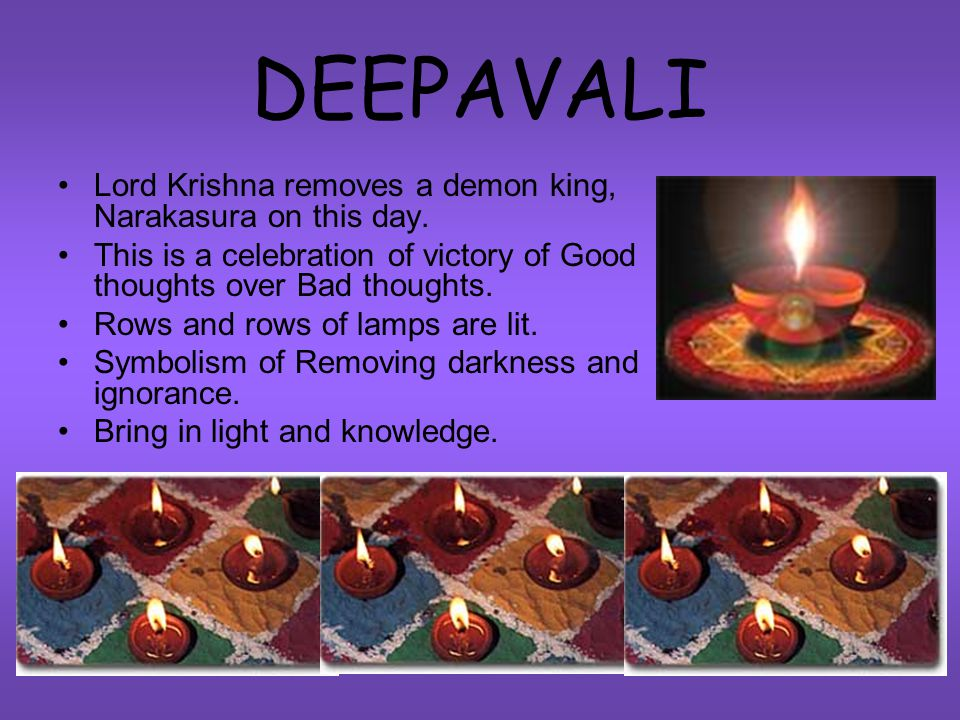 DEEPAVALI Lord Krishna removes a demon king, Narakasura on this day. This is a celebration of victory of Good thoughts over Bad thoughts. Rows and row