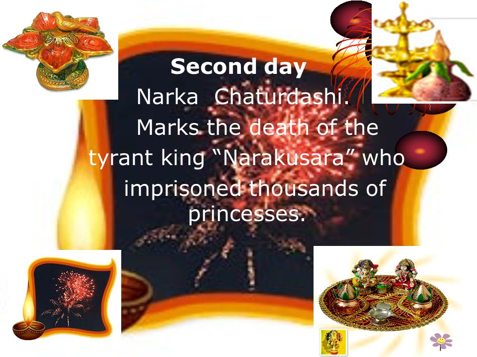 Second day Narka Chaturdashi. Marks the death of the tyrant king Narakusara who imprisoned thousands of princesses.