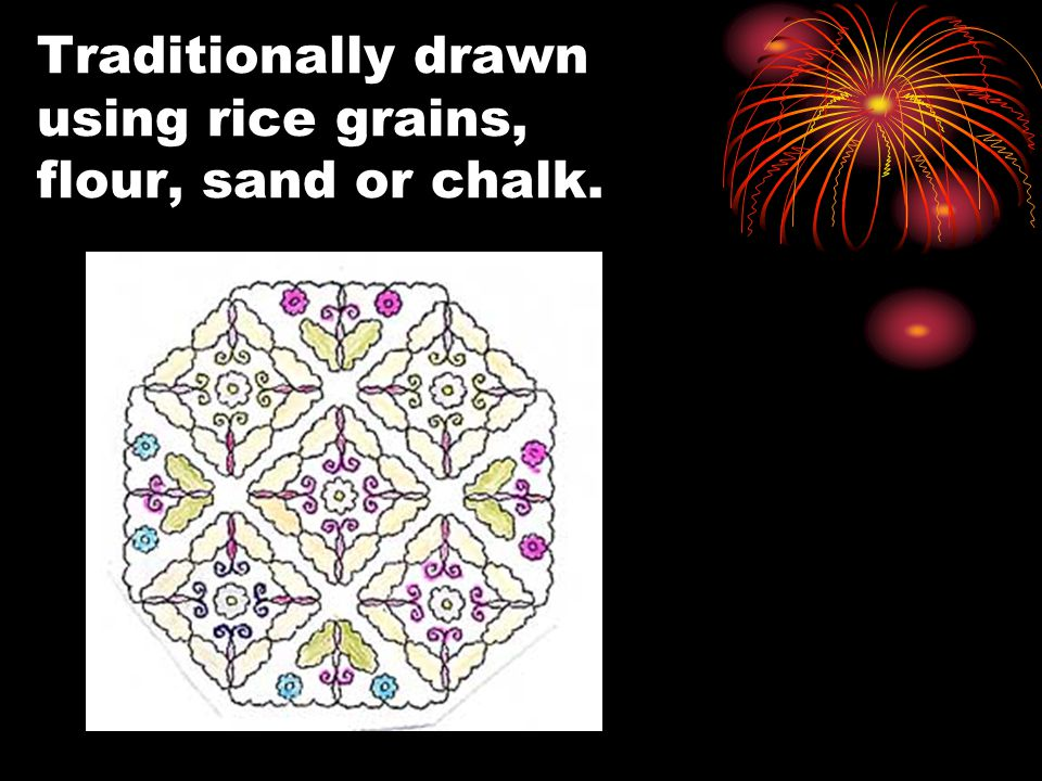 Traditionally drawn using rice grains, flour, sand or chalk.