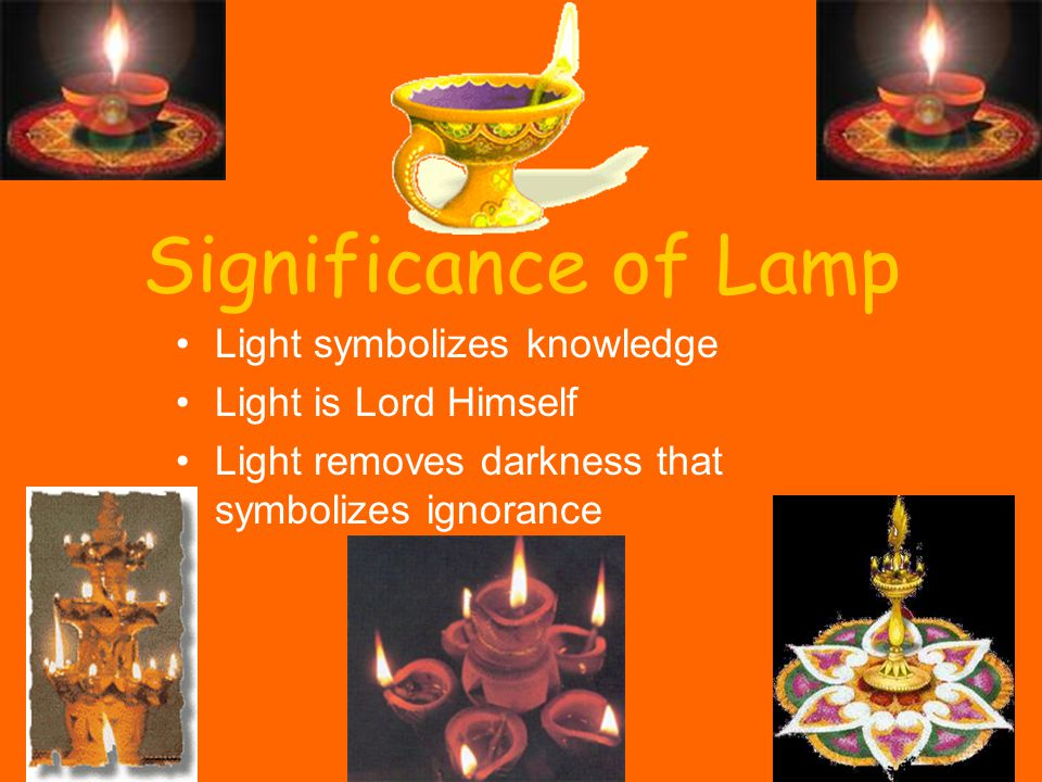 Significance of Lamp Light symbolizes knowledge Light is Lord Himself Light removes darkness that symbolizes ignorance