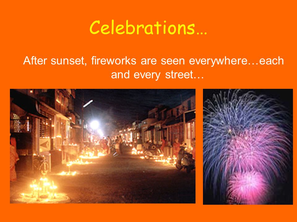 Celebrations… After sunset, fireworks are seen everywhere…each and every street…