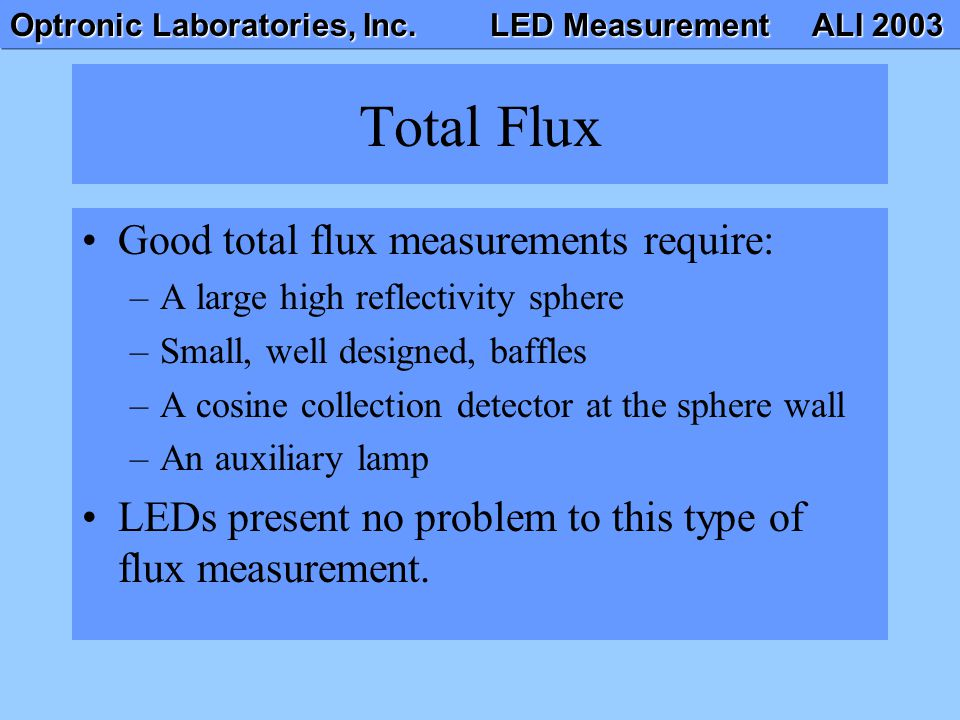 Optronic Laboratories, Inc. LED Measurement ALI 2003 Total Flux Good total flux measurements require: –A large high reflectivity sphere –Small, well d