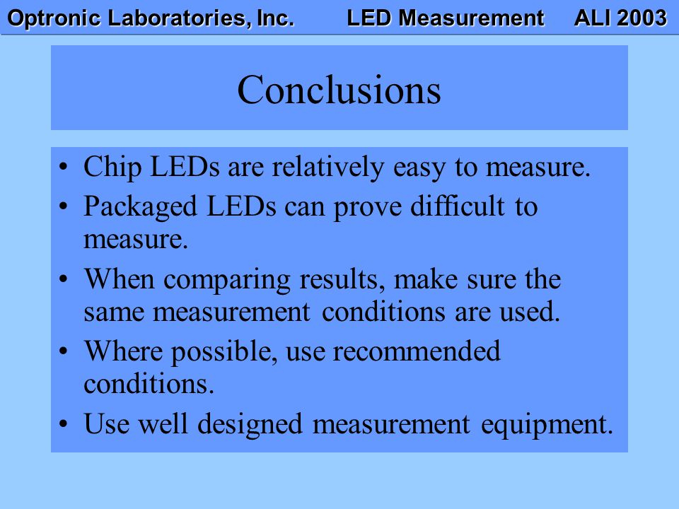 Optronic Laboratories, Inc. LED Measurement ALI 2003 Conclusions Chip LEDs are relatively easy to measure. Packaged LEDs can prove difficult to measur
