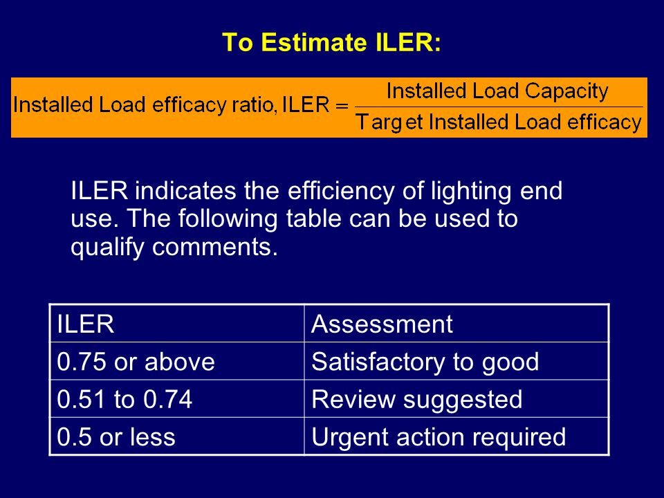 To Estimate ILER: ILER indicates the efficiency of lighting end use. The following table can be used to qualify comments. ILERAssessment 0.75 or above