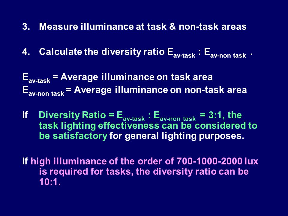 3.Measure illuminance at task & non-task areas 4.Calculate the diversity ratio E av-task : E av-non task. E av-task = Average illuminance on task area