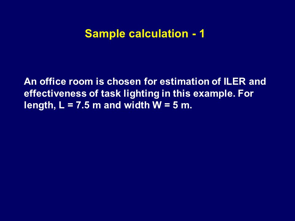Sample calculation - 1 An office room is chosen for estimation of ILER and effectiveness of task lighting in this example. For length, L = 7.5 m and w