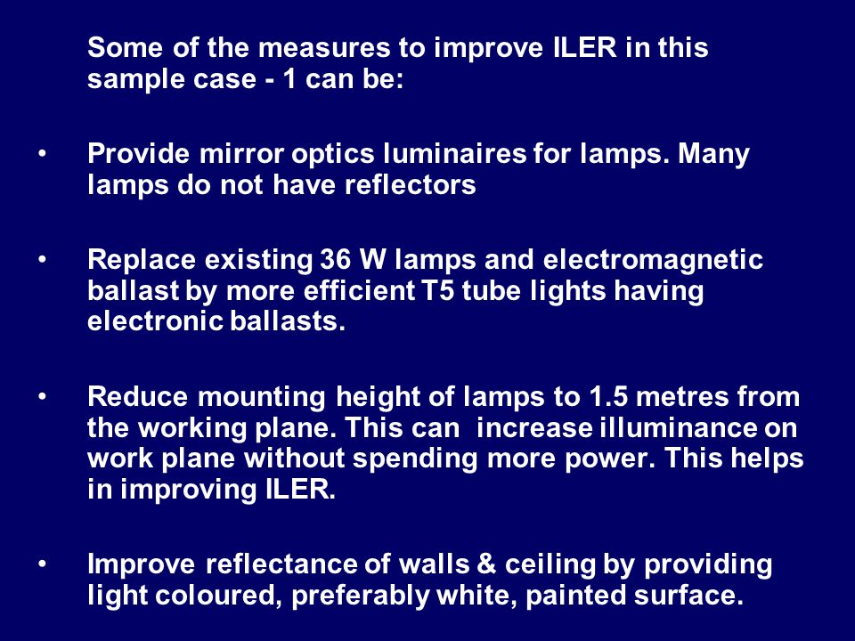 Some of the measures to improve ILER in this sample case - 1 can be: Provide mirror optics luminaires for lamps. Many lamps do not have reflectors Rep